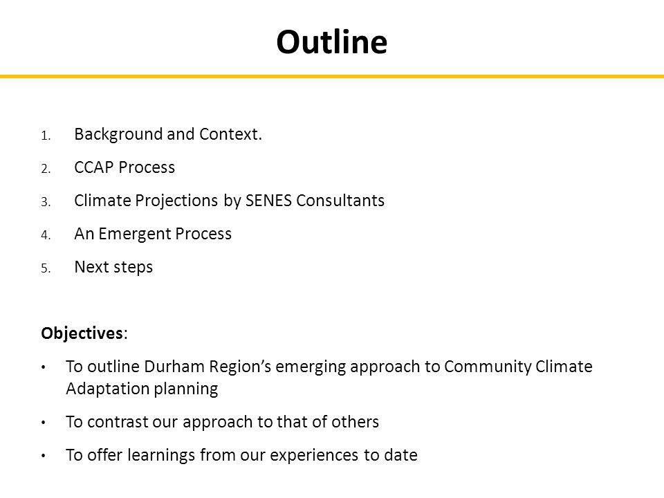 Outline 1. Background and Context. 2. CCAP Process 3. Climate Projections by SENES Consultants 4. An Emergent Process 5. Next steps Objectives: To out
