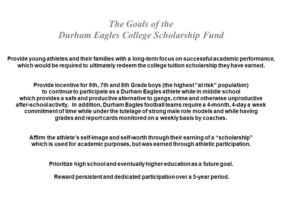 The Goals of the Durham Eagles College Scholarship Fund Provide young athletes and their families with a long-term focus on successful academic performance, which would be required to ultimately redeem the college tuition scholarship they have earned.