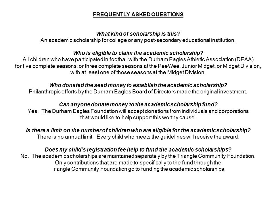 FREQUENTLY ASKED QUESTIONS What kind of scholarship is this? An academic scholarship for college or any post-secondary educational institution. Who is
