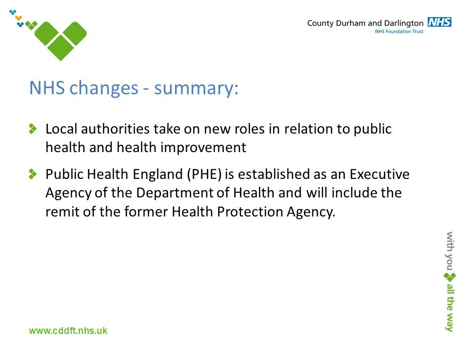 www.cddft.nhs.uk NHS changes - summary: Local authorities take on new roles in relation to public health and health improvement Public Health England (PHE) is established as an Executive Agency of the Department of Health and will include the remit of the former Health Protection Agency.