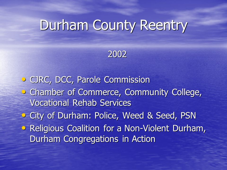 Durham County Reentry 2002 CJRC, DCC, Parole Commission CJRC, DCC, Parole Commission Chamber of Commerce, Community College, Vocational Rehab Services Chamber of Commerce, Community College, Vocational Rehab Services City of Durham: Police, Weed & Seed, PSN City of Durham: Police, Weed & Seed, PSN Religious Coalition for a Non-Violent Durham, Durham Congregations in Action Religious Coalition for a Non-Violent Durham, Durham Congregations in Action
