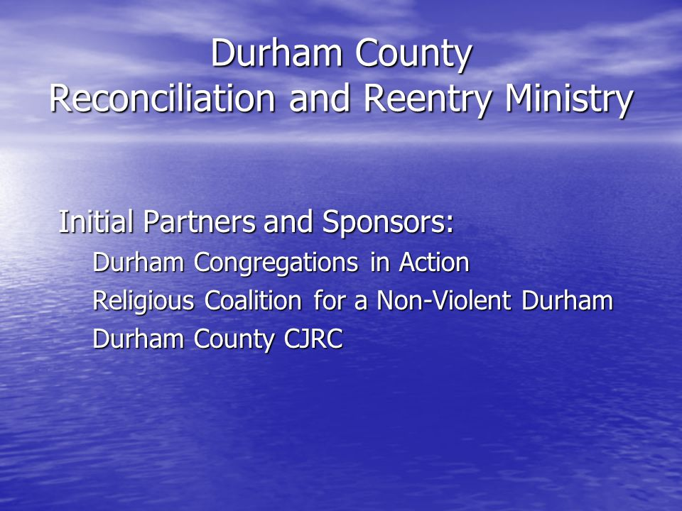 Durham County Reconciliation and Reentry Ministry Initial Partners and Sponsors: Durham Congregations in Action Religious Coalition for a Non-Violent Durham Durham County CJRC