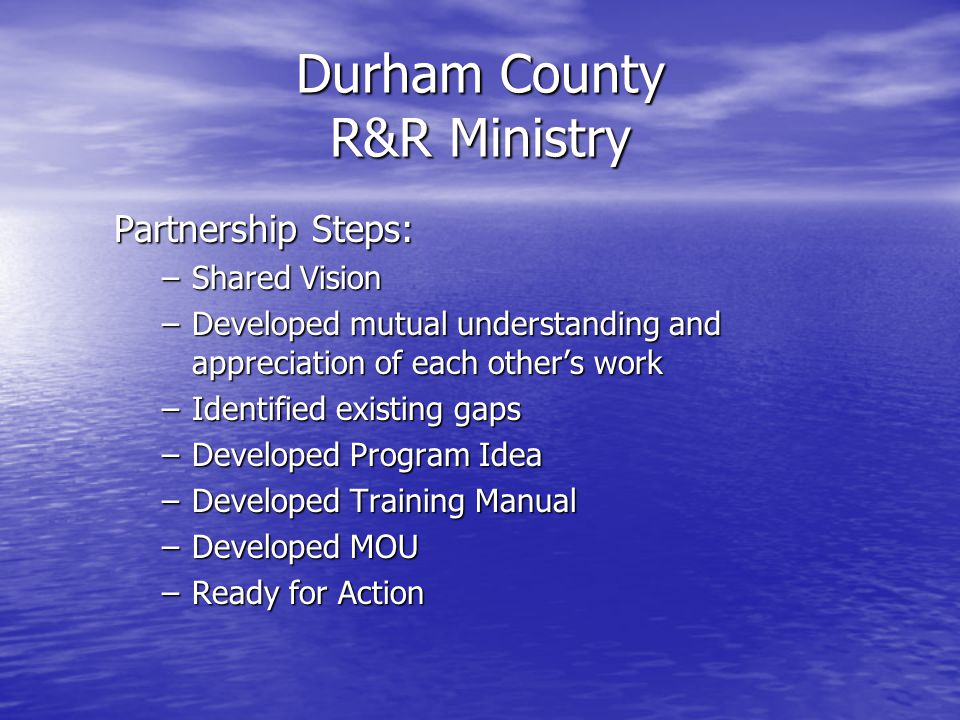 Durham County R&R Ministry Partnership Steps: –Shared Vision –Developed mutual understanding and appreciation of each other's work –Identified existing gaps –Developed Program Idea –Developed Training Manual –Developed MOU –Ready for Action
