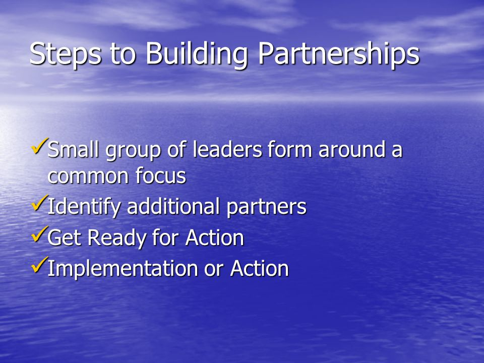 Steps to Building Partnerships Small group of leaders form around a common focus Small group of leaders form around a common focus Identify additional partners Identify additional partners Get Ready for Action Get Ready for Action Implementation or Action Implementation or Action
