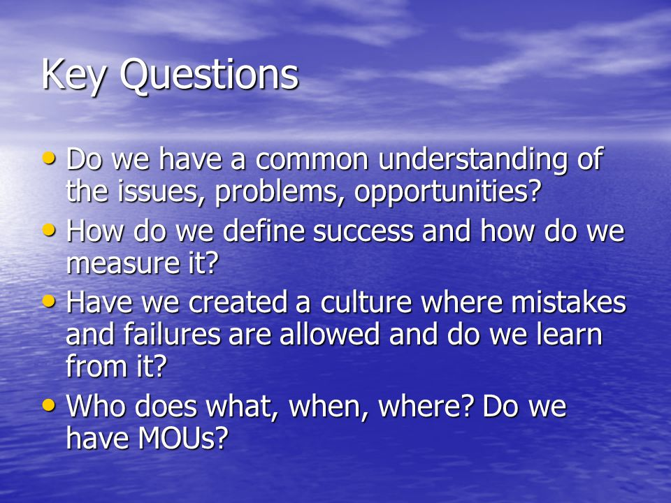 Key Questions Do we have a common understanding of the issues, problems, opportunities.