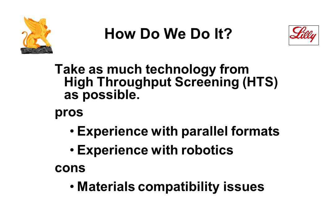 How Do We Do It. Take as much technology from High Throughput Screening (HTS) as possible.