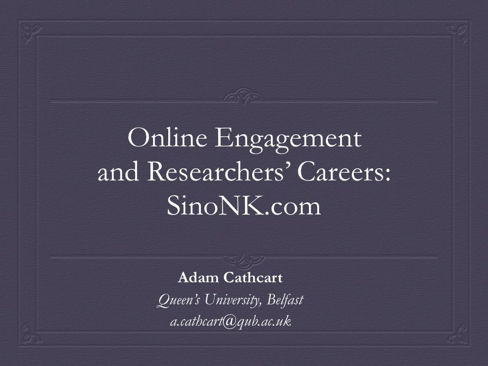 Online Engagement and Researchers' Careers: SinoNK.com Adam Cathcart Queen's University, Belfast a.cathcart@qub.ac.uk