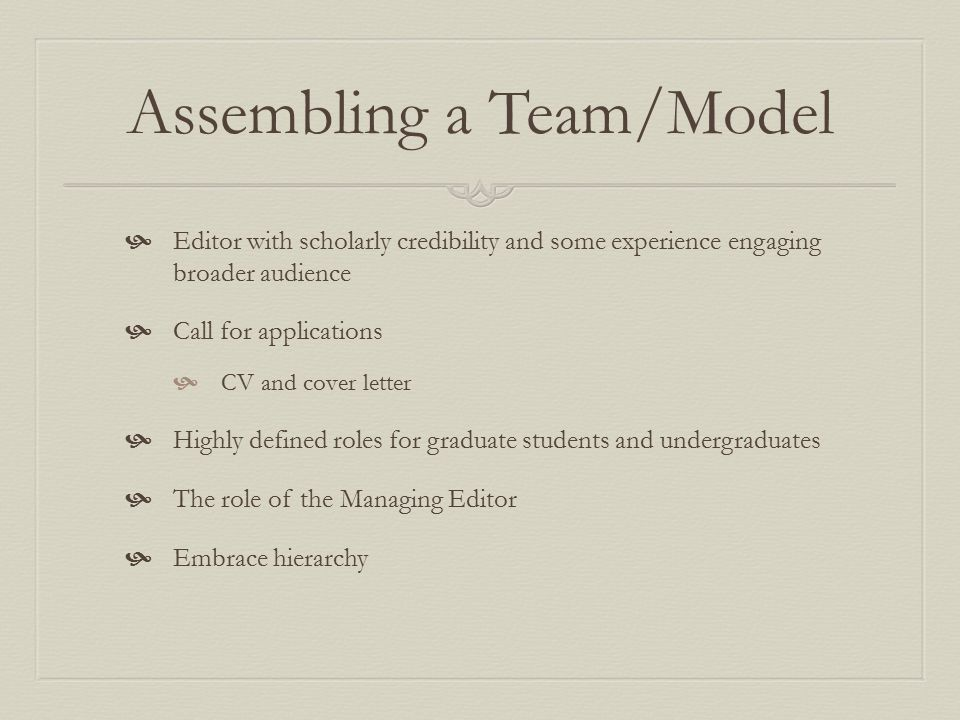 Assembling a Team/Model  Editor with scholarly credibility and some experience engaging broader audience  Call for applications  CV and cover letter  Highly defined roles for graduate students and undergraduates  The role of the Managing Editor  Embrace hierarchy