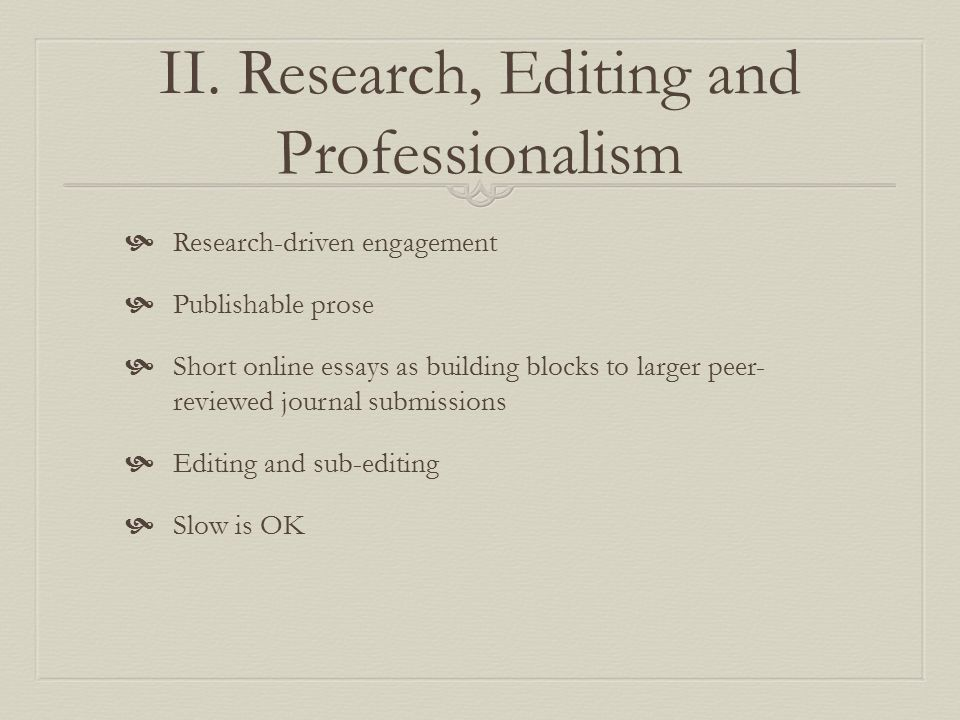 II. Research, Editing and Professionalism  Research-driven engagement  Publishable prose  Short online essays as building blocks to larger peer- re