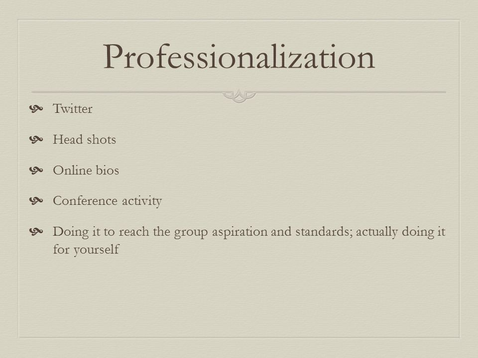 Professionalization  Twitter  Head shots  Online bios  Conference activity  Doing it to reach the group aspiration and standards; actually doing it for yourself