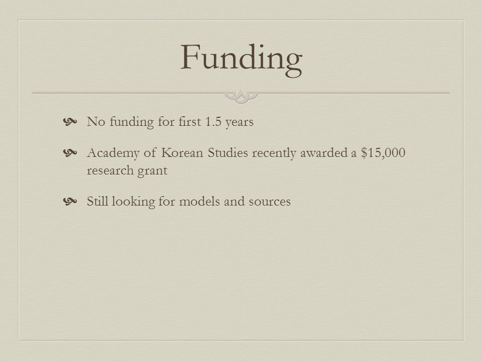 Funding  No funding for first 1.5 years  Academy of Korean Studies recently awarded a $15,000 research grant  Still looking for models and sources