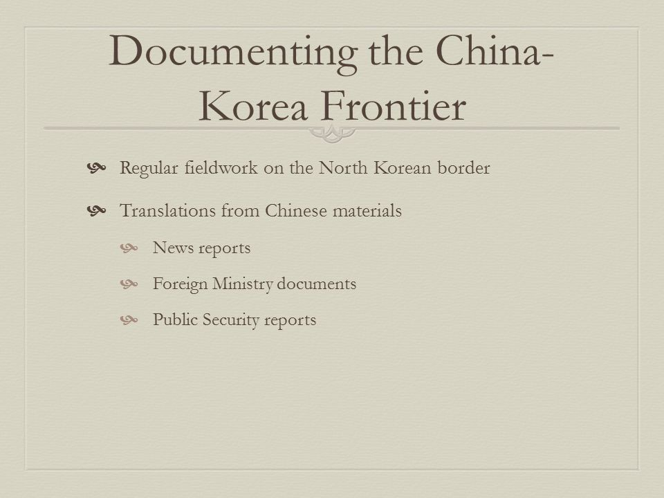 Documenting the China- Korea Frontier  Regular fieldwork on the North Korean border  Translations from Chinese materials  News reports  Foreign Ministry documents  Public Security reports