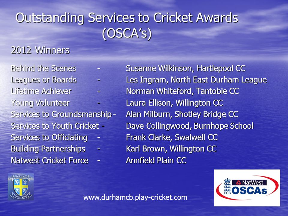 Outstanding Services to Cricket Awards (OSCA's) 2012 Winners Behind the Scenes - Susanne Wilkinson, Hartlepool CC Leagues or Boards -Les Ingram, North East Durham League Lifetime Achiever - Norman Whiteford, Tantobie CC Young Volunteer - Laura Ellison, Willington CC Services to Groundsmanship - Alan Milburn, Shotley Bridge CC Services to Youth Cricket - Dave Collingwood, Burnhope School Services to Officiating - Frank Clarke, Swalwell CC Building Partnerships -Karl Brown, Willington CC Natwest Cricket Force-Annfield Plain CC www.durhamcb.play-cricket.com