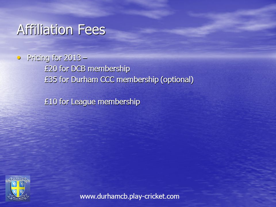 Affiliation Fees Pricing for 2013 – Pricing for 2013 – £20 for DCB membership £35 for Durham CCC membership (optional) £10 for League membership www.durhamcb.play-cricket.com
