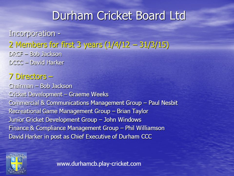 Durham Cricket Board Ltd Incorporation - 2 Members for first 3 years (1/4/12 – 31/3/15) DRCF – Bob Jackson DCCC – David Harker 7 Directors – Chairman – Bob Jackson Cricket Development – Graeme Weeks Commercial & Communications Management Group – Paul Nesbit Recreational Game Management Group – Brian Taylor Junior Cricket Development Group – John Windows Finance & Compliance Management Group – Phil Williamson David Harker in post as Chief Executive of Durham CCC www.durhamcb.play-cricket.com