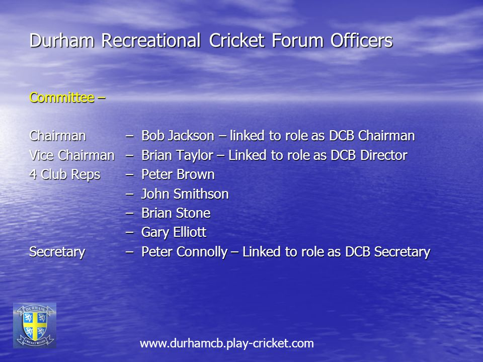 Durham Recreational Cricket Forum Officers Committee – Chairman – Bob Jackson – linked to role as DCB Chairman Vice Chairman – Brian Taylor – Linked to role as DCB Director 4 Club Reps – Peter Brown – John Smithson – Brian Stone – Gary Elliott Secretary– Peter Connolly – Linked to role as DCB Secretary www.durhamcb.play-cricket.com