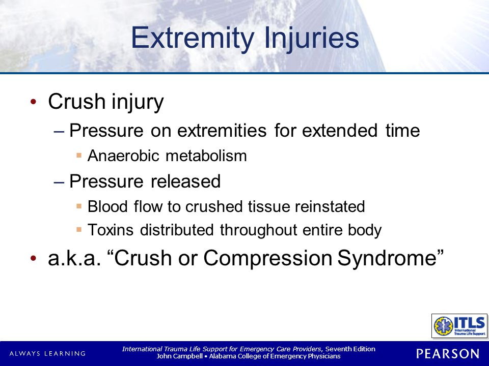 International Trauma Life Support for Emergency Care Providers, Seventh Edition John Campbell Alabama College of Emergency Physicians Extremity Injuries Crush injury –Pressure on extremities for extended time  Anaerobic metabolism –Pressure released  Blood flow to crushed tissue reinstated  Toxins distributed throughout entire body a.k.a.