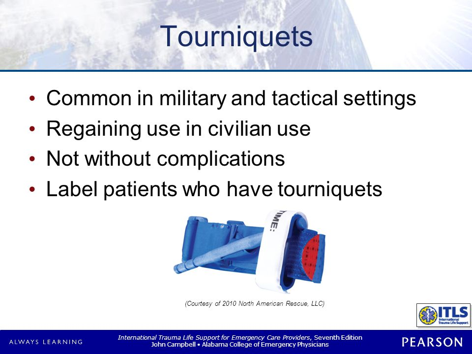 International Trauma Life Support for Emergency Care Providers, Seventh Edition John Campbell Alabama College of Emergency Physicians Tourniquets Common in military and tactical settings Regaining use in civilian use Not without complications Label patients who have tourniquets (Courtesy of 2010 North American Rescue, LLC)