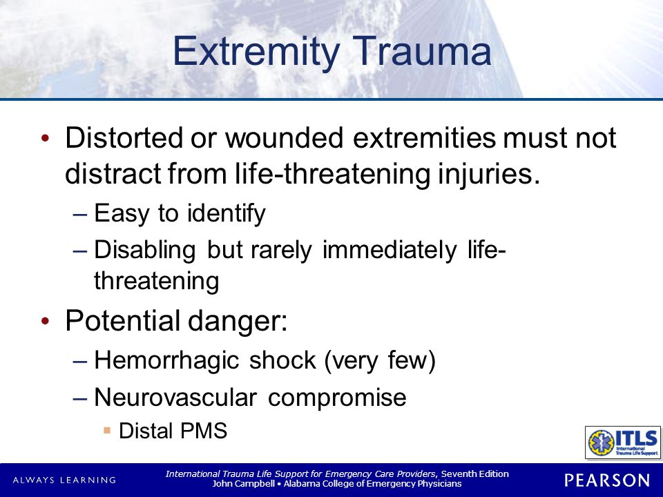 International Trauma Life Support for Emergency Care Providers, Seventh Edition John Campbell Alabama College of Emergency Physicians Extremity Trauma Distorted or wounded extremities must not distract from life-threatening injuries.