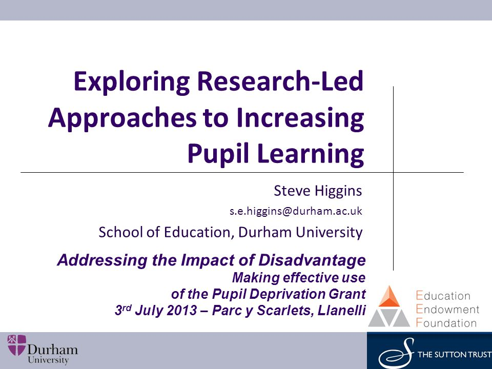 Exploring Research-Led Approaches to Increasing Pupil Learning Steve Higgins s.e.higgins@durham.ac.uk School of Education, Durham University Addressing the Impact of Disadvantage Making effective use of the Pupil Deprivation Grant 3 rd July 2013 – Parc y Scarlets, Llanelli