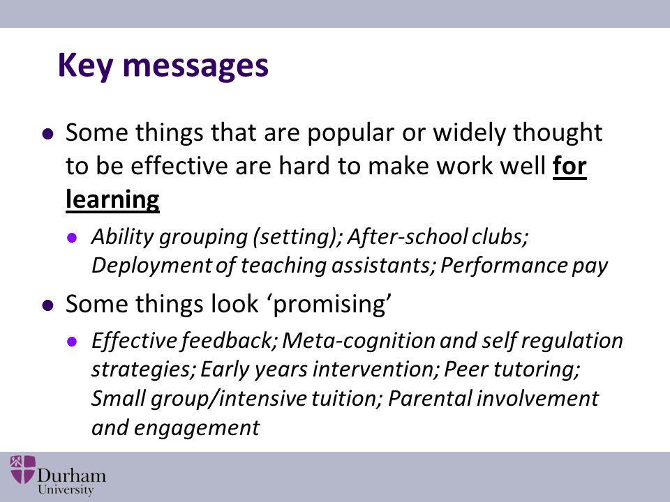 Key messages Some things that are popular or widely thought to be effective are hard to make work well for learning Ability grouping (setting); After-school clubs; Deployment of teaching assistants; Performance pay Some things look 'promising' Effective feedback; Meta-cognition and self regulation strategies; Early years intervention; Peer tutoring; Small group/intensive tuition; Parental involvement and engagement