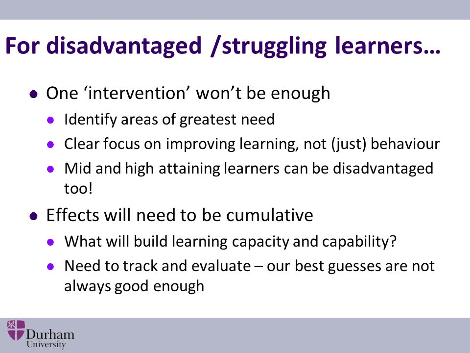 For disadvantaged /struggling learners… One 'intervention' won't be enough Identify areas of greatest need Clear focus on improving learning, not (just) behaviour Mid and high attaining learners can be disadvantaged too.