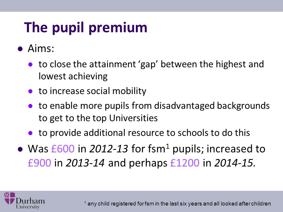 The pupil premium Aims: to close the attainment 'gap' between the highest and lowest achieving to increase social mobility to enable more pupils from disadvantaged backgrounds to get to the top Universities to provide additional resource to schools to do this Was £600 in 2012-13 for fsm 1 pupils; increased to £900 in 2013-14 and perhaps £1200 in 2014-15.
