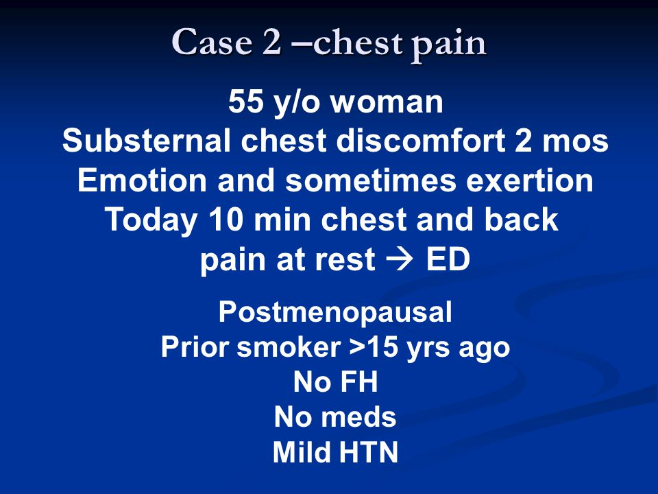 55 y/o woman Substernal chest discomfort 2 mos Emotion and sometimes exertion Today 10 min chest and back pain at rest  ED Postmenopausal Prior smoke