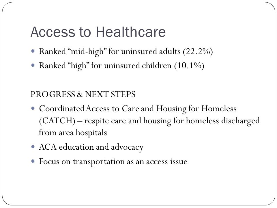 Access to Healthcare Ranked mid-high for uninsured adults (22.2%) Ranked high for uninsured children (10.1%) PROGRESS & NEXT STEPS Coordinated Access to Care and Housing for Homeless (CATCH) – respite care and housing for homeless discharged from area hospitals ACA education and advocacy Focus on transportation as an access issue