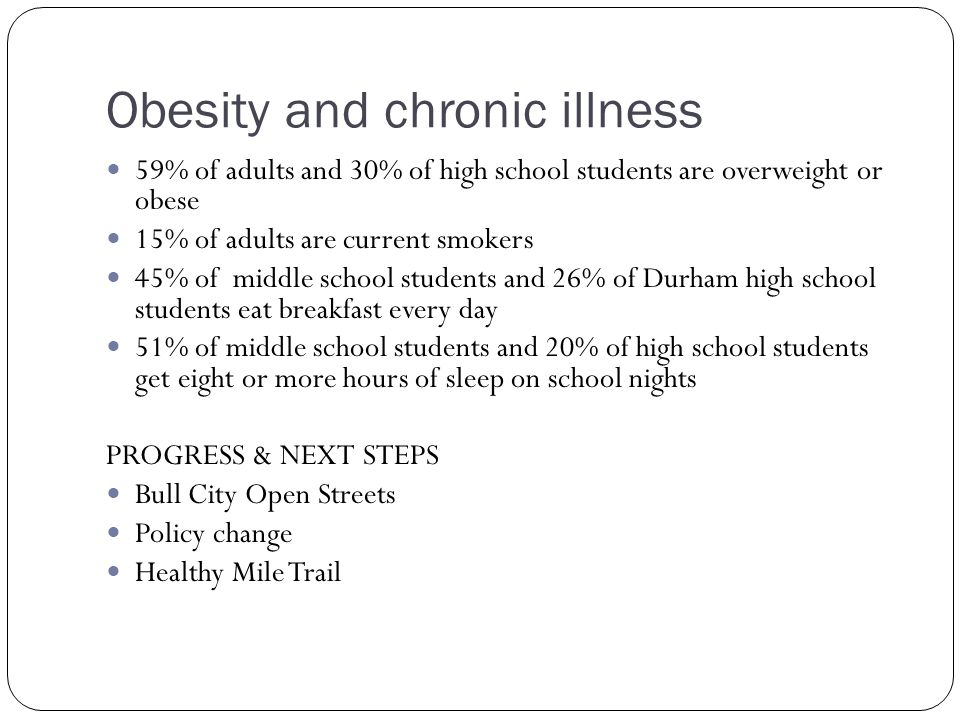 Obesity and chronic illness 59% of adults and 30% of high school students are overweight or obese 15% of adults are current smokers 45% of middle school students and 26% of Durham high school students eat breakfast every day 51% of middle school students and 20% of high school students get eight or more hours of sleep on school nights PROGRESS & NEXT STEPS Bull City Open Streets Policy change Healthy Mile Trail