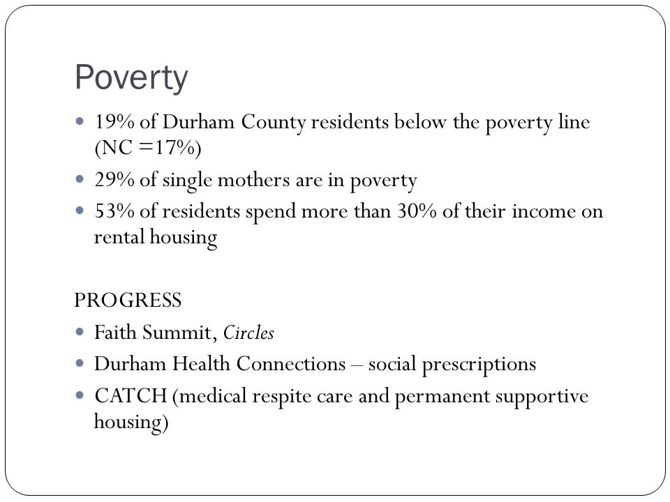 Poverty 19% of Durham County residents below the poverty line (NC =17%) 29% of single mothers are in poverty 53% of residents spend more than 30% of their income on rental housing PROGRESS Faith Summit, Circles Durham Health Connections – social prescriptions CATCH (medical respite care and permanent supportive housing)