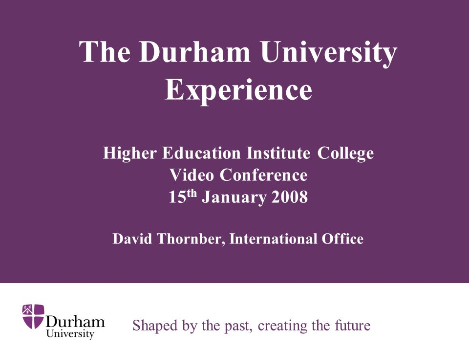 The Durham University Experience Higher Education Institute College Video Conference 15 th January 2008 David Thornber, International Office Shaped by