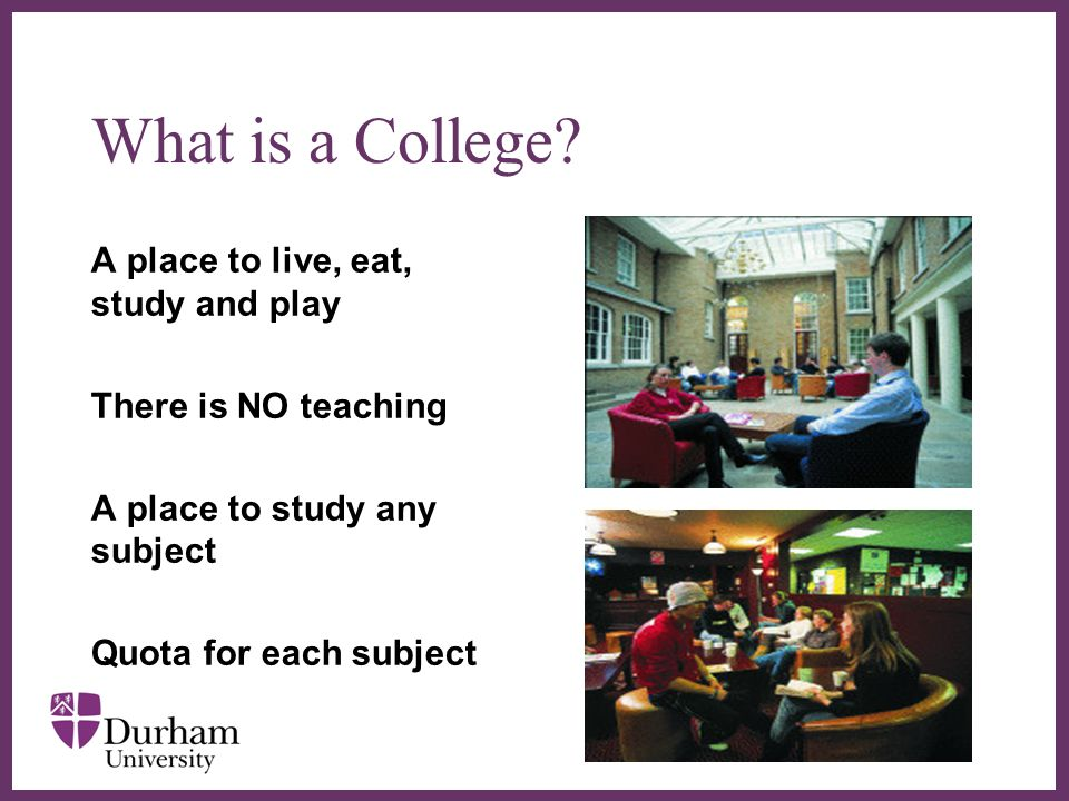 ∂ What is a College? A place to live, eat, study and play There is NO teaching A place to study any subject Quota for each subject