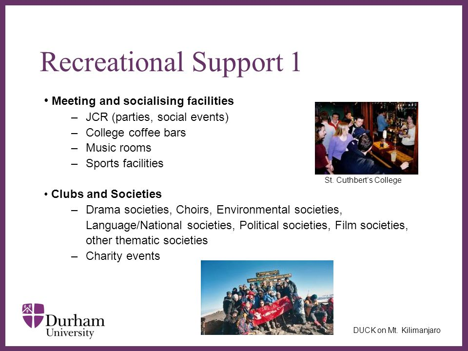 ∂ Meeting and socialising facilities –JCR (parties, social events) –College coffee bars –Music rooms –Sports facilities St. Cuthbert's College Clubs a