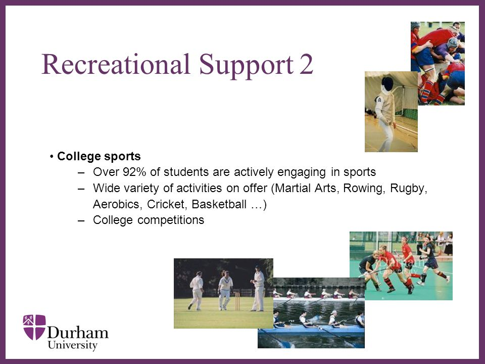 ∂ College sports –Over 92% of students are actively engaging in sports –Wide variety of activities on offer (Martial Arts, Rowing, Rugby, Aerobics, Cricket, Basketball …) –College competitions Recreational Support 2
