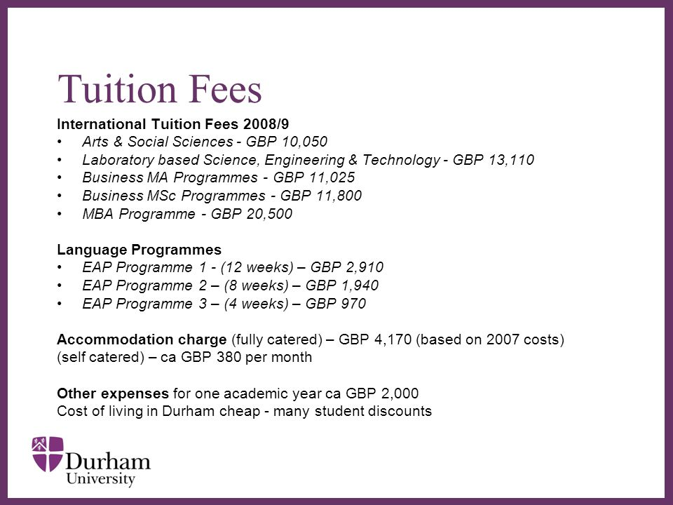∂ Tuition Fees International Tuition Fees 2008/9 Arts & Social Sciences - GBP 10,050 Laboratory based Science, Engineering & Technology - GBP 13,110 B