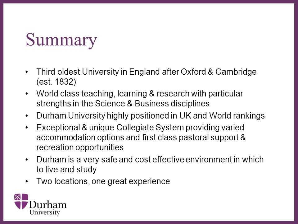 ∂ Summary Third oldest University in England after Oxford & Cambridge (est. 1832) World class teaching, learning & research with particular strengths