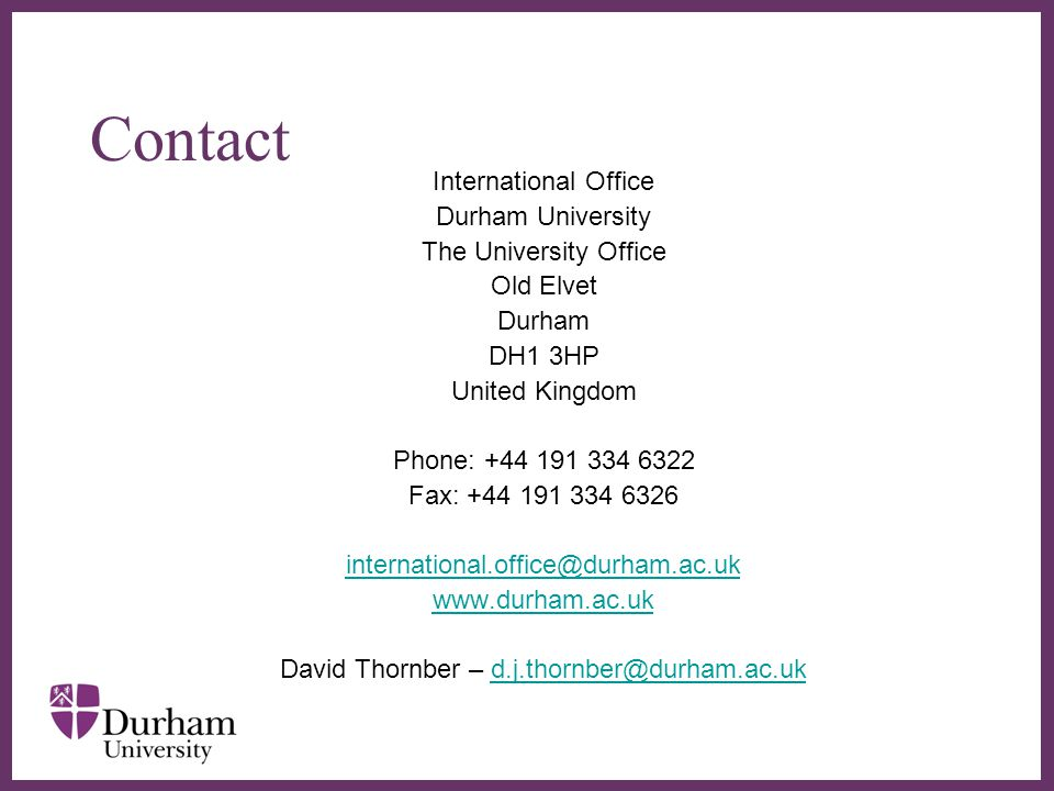 ∂ Contact International Office Durham University The University Office Old Elvet Durham DH1 3HP United Kingdom Phone: +44 191 334 6322 Fax: +44 191 334 6326 international.office@durham.ac.uk www.durham.ac.uk David Thornber – d.j.thornber@durham.ac.ukd.j.thornber@durham.ac.uk