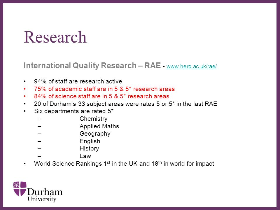 ∂ Research International Quality Research – RAE - www.hero.ac.uk/rae/ www.hero.ac.uk/rae/ 94% of staff are research active 75% of academic staff are in 5 & 5* research areas 84% of science staff are in 5 & 5* research areas 20 of Durham's 33 subject areas were rates 5 or 5* in the last RAE Six departments are rated 5* –Chemistry –Applied Maths –Geography –English –History –Law World Science Rankings 1 st in the UK and 18 th in world for impact