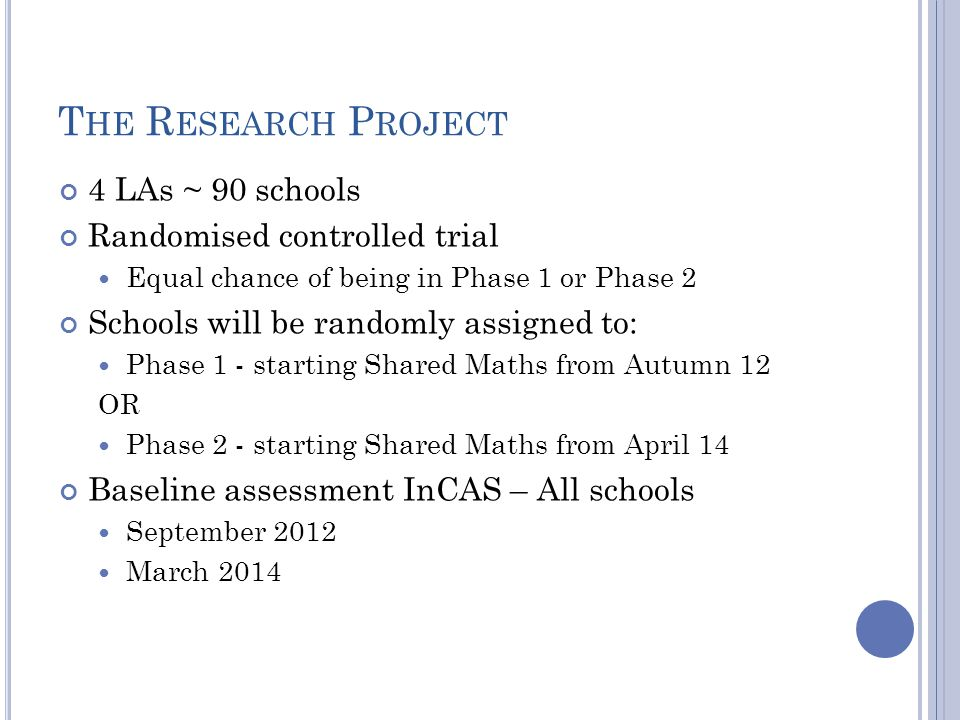 T HE R ESEARCH P ROJECT 4 LAs ~ 90 schools Randomised controlled trial Equal chance of being in Phase 1 or Phase 2 Schools will be randomly assigned to: Phase 1 - starting Shared Maths from Autumn 12 OR Phase 2 - starting Shared Maths from April 14 Baseline assessment InCAS – All schools September 2012 March 2014