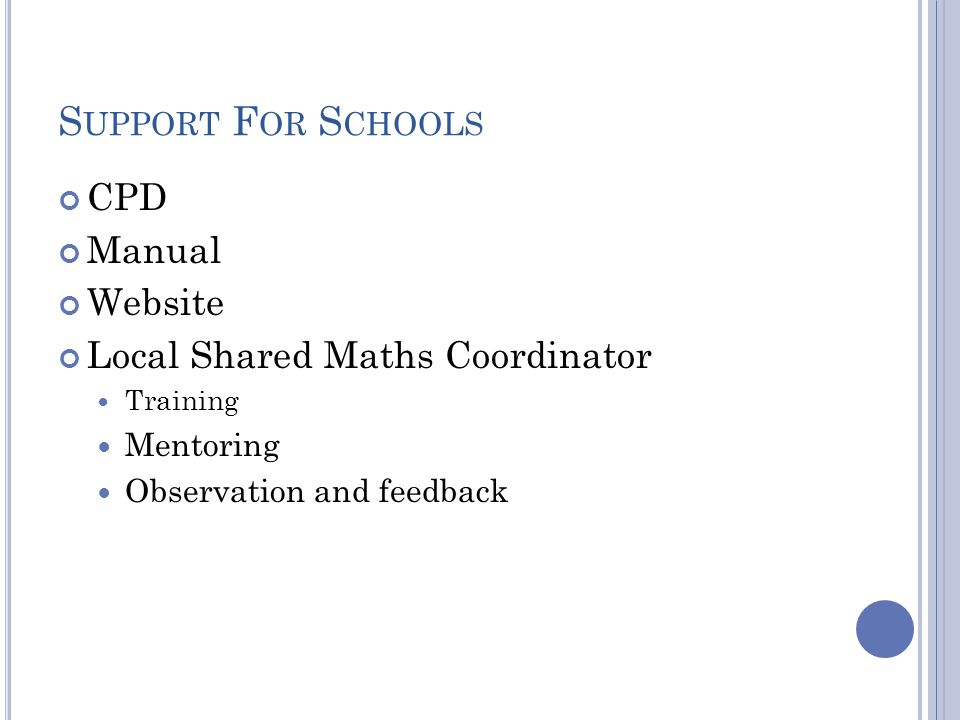 S UPPORT F OR S CHOOLS CPD Manual Website Local Shared Maths Coordinator Training Mentoring Observation and feedback