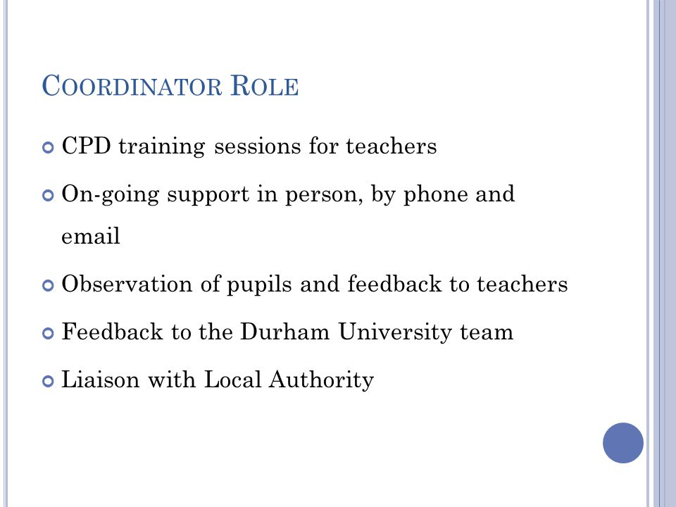 C OORDINATOR R OLE CPD training sessions for teachers On-going support in person, by phone and email Observation of pupils and feedback to teachers Feedback to the Durham University team Liaison with Local Authority