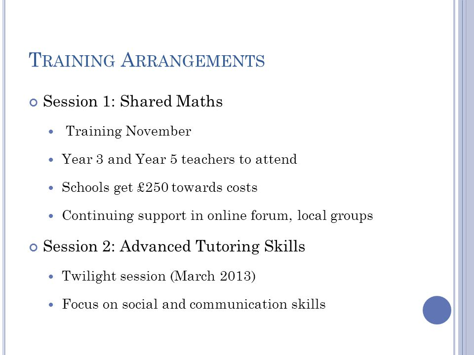 T RAINING A RRANGEMENTS Session 1: Shared Maths Training November Year 3 and Year 5 teachers to attend Schools get £250 towards costs Continuing support in online forum, local groups Session 2: Advanced Tutoring Skills Twilight session (March 2013) Focus on social and communication skills