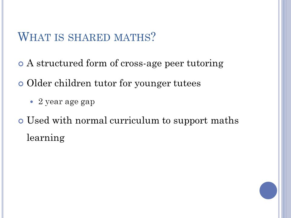 W HAT IS SHARED MATHS ? A structured form of cross-age peer tutoring Older children tutor for younger tutees 2 year age gap Used with normal curriculu