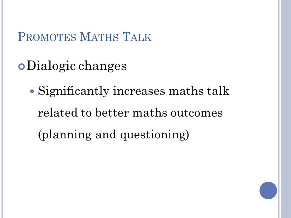 P ROMOTES M ATHS T ALK Dialogic changes Significantly increases maths talk related to better maths outcomes (planning and questioning)