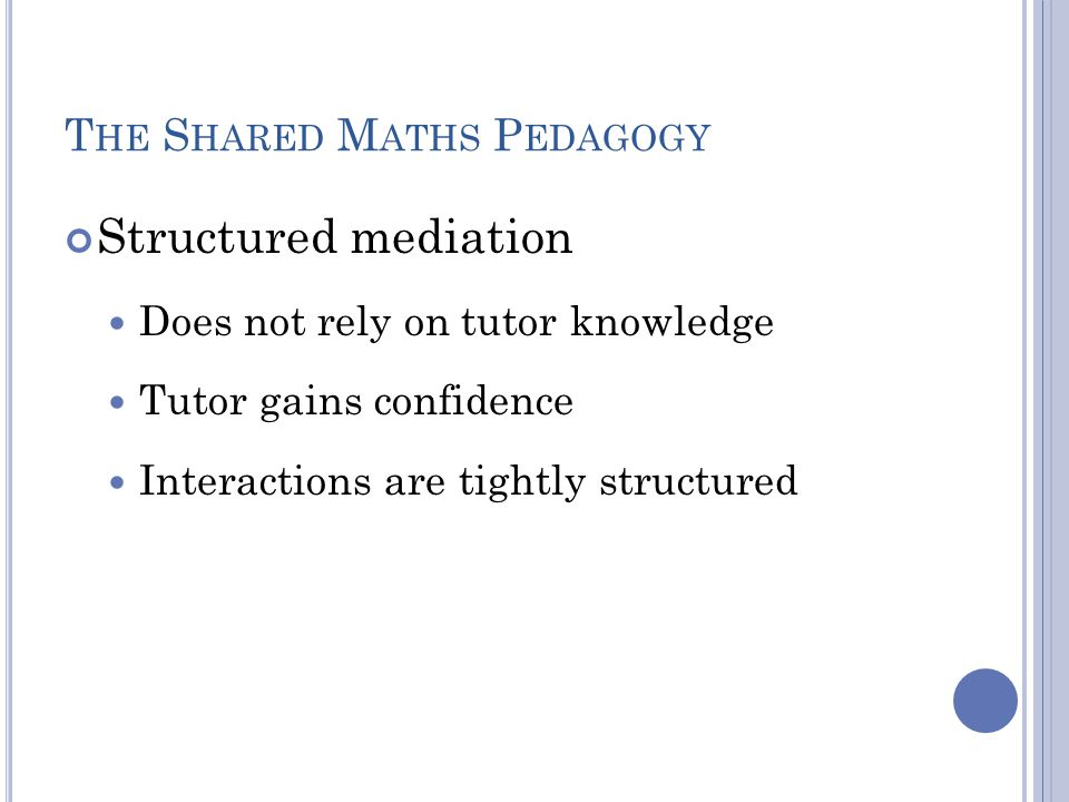 T HE S HARED M ATHS P EDAGOGY Structured mediation Does not rely on tutor knowledge Tutor gains confidence Interactions are tightly structured