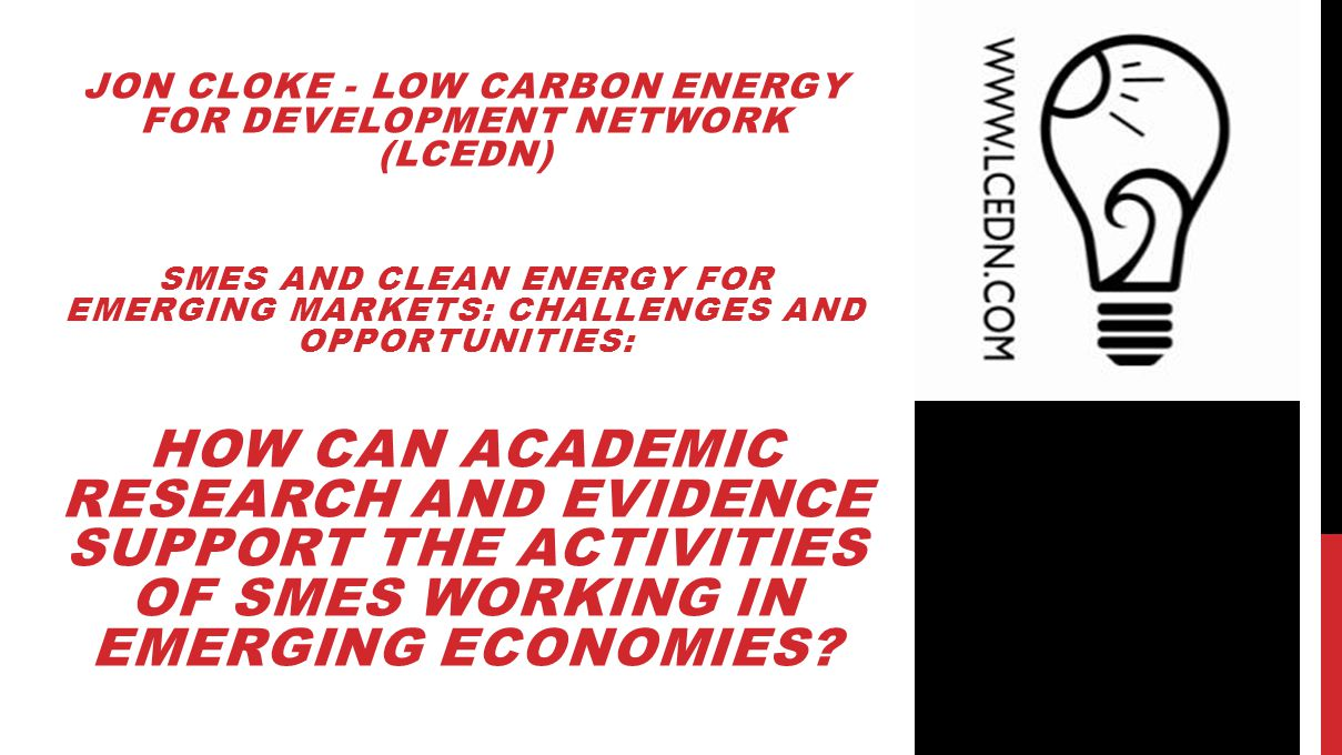 JON CLOKE - LOW CARBON ENERGY FOR DEVELOPMENT NETWORK (LCEDN) SMES AND CLEAN ENERGY FOR EMERGING MARKETS: CHALLENGES AND OPPORTUNITIES: HOW CAN ACADEMIC RESEARCH AND EVIDENCE SUPPORT THE ACTIVITIES OF SMES WORKING IN EMERGING ECONOMIES