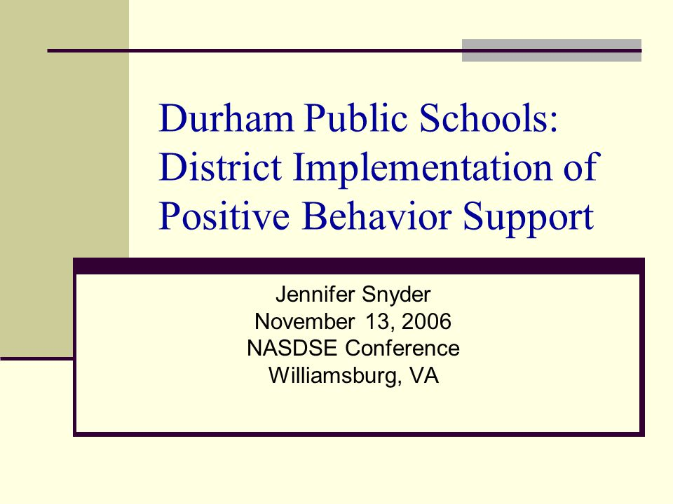 Durham Public Schools: District Implementation of Positive Behavior Support Jennifer Snyder November 13, 2006 NASDSE Conference Williamsburg, VA