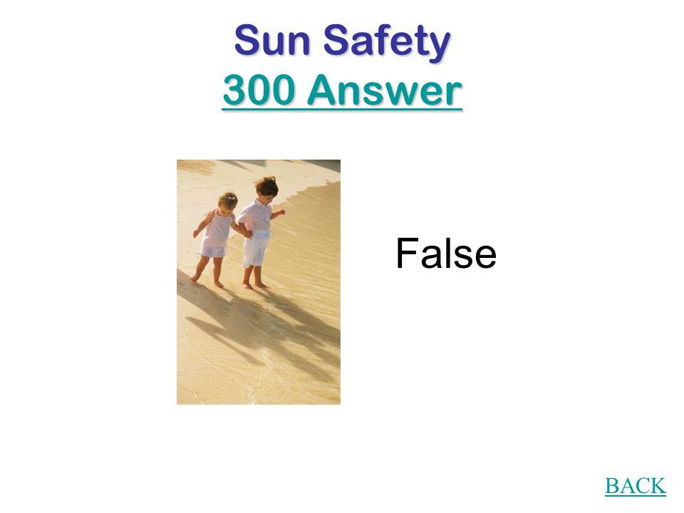 Sun Safety 300 Question True or False If your shadow is taller than you are, it's time to find some shade.