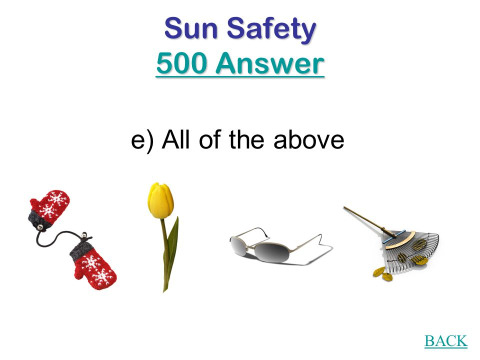 Sun Safety 500 Question You can get a sunburn in: a)Winter b)Spring c)Summer d)Fall e)All of the above